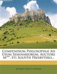 Compendium Philosophiae Ad Usum Seminariorum, Auctore M***. Sti Sulpitii Presbytero...