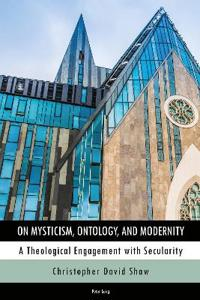 On Mysticism, Ontology, and Modernity: A Theological Engagement with Secularity