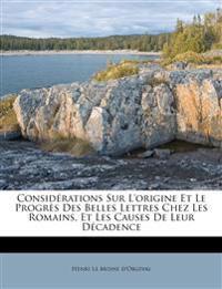 Considérations Sur L'origine Et Le Progrès Des Belles Lettres Chez Les Romains, Et Les Causes De Leur Décadence