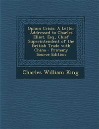 Opium Crisis: A Letter Addressed to Charles Elliot, Esq., Chief Superintendent of the British Trade with China - Primary Source Edit