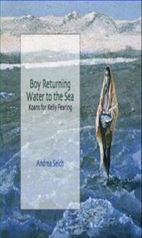 Boy Returning Water to the Sea: Koans for Kelly Fearing