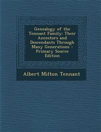 Genealogy of the Tennant Family: Their Ancestors and Descendants Through Many Generations - Primary Source Edition