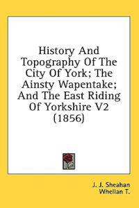 History And Topography Of The City Of York; The Ainsty Wapentake; And The East Riding Of Yorkshire V2 (1856)