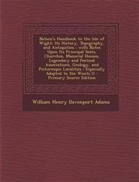 Nelson's Handbook to the Isle of Wight: Its History, Topography, and Antiquities ; with Notes Upon Its Principal Seats, Churches, Manorial Houses, Leg
