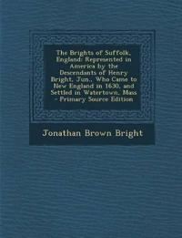 The Brights of Suffolk, England: Represented in America by the Descendants of Henry Bright, Jun., Who Came to New England in 1630, and Settled in Wate