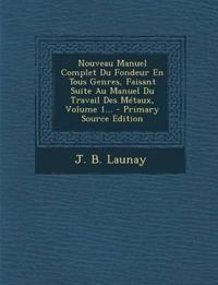Nouveau Manuel Complet Du Fondeur En Tous Genres, Faisant Suite Au Manuel Du Travail Des Metaux, Volume 1... - Primary Source Edition