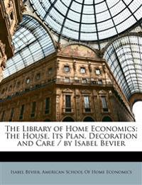 The Library of Home Economics: The House, Its Plan, Decoration and Care / by Isabel Bevier