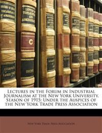 Lectures in the Forum in Industrial Journalism at the New York University, Season of 1915: Under the Auspices of the New York Trade Press Association
