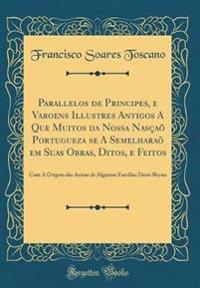 Parallelos de Principes, E Varoens Illustres Antigos a Que Muitos Da Nossa Nascao Portugueza Se a Semelharao Em Suas Obras, Ditos, E Feitos