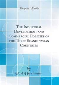The Industrial Development and Commercial Policies of the Three Scandinavian Countries (Classic Reprint)