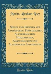 Siegel Und Gemmen Mit Aramaischen, Phonizischen, Althebraischen, Himjarischen, Nabathaischen Und Altsyrischen Inschriften (Classic Reprint)