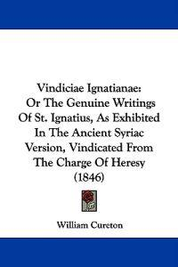 Vindiciae Ignatianae: Or The Genuine Writings Of St. Ignatius, As Exhibited In The Ancient Syriac Version, Vindicated From The Charge Of Heresy (1846)