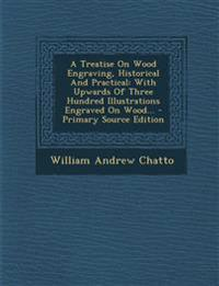 A Treatise On Wood Engraving, Historical And Practical: With Upwards Of Three Hundred Illustrations Engraved On Wood...