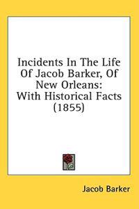 Incidents In The Life Of Jacob Barker, Of New Orleans: With Historical Facts (1855)