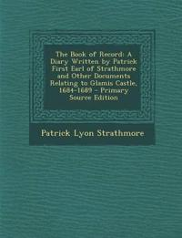 The Book of Record: A Diary Written by Patrick First Earl of Strathmore and Other Documents Relating to Glamis Castle, 1684-1689 - Primary Source Edit