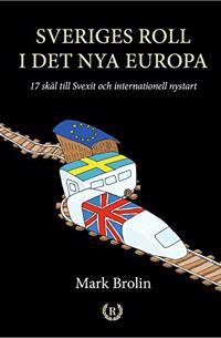 Sveriges roll i det nya Europa : 17 skäl till Svexit och internationell nystart