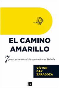 El Camino Amarillo: 7 Pasos Para Tener Éxito Contando Una Historia / The Yellow Brick Road