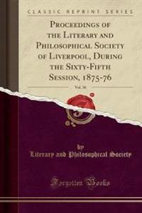 Proceedings of the Literary and Philosophical Society of Liverpool, During the Sixty-Fifth Session, 1875-76, Vol. 30 (Classic Reprint)
