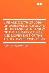 Life and Death of John of Barneveld, Advocate of Holland : with a view of the primary causes and movements of the Thirty Years' War, 1610b