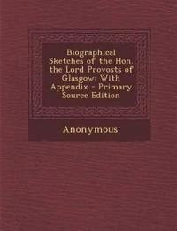 Biographical Sketches of the Hon. the Lord Provosts of Glasgow: With Appendix