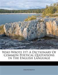 Who Wrote It?: A Dictionary Of Common Poetical Quotations In The English Language