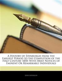 A History of Edinburgh from the Earliest Period to the Completion of the Half Century 1850: With Brief Notices of Eminent or Remarkable Individuals