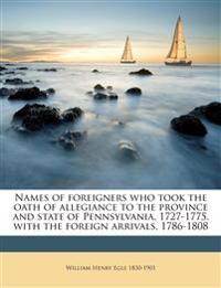 Names of foreigners who took the oath of allegiance to the province and state of Pennsylvania, 1727-1775, with the foreign arrivals, 1786-1808