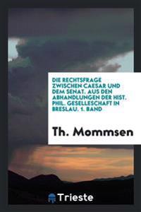 Die Rechtsfrage Zwischen Caesar Und Dem Senat. Aus Den Abhandlungen Der Hist. Phil. Geselleschaft in Breslau. 1. Band