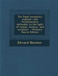 The Papal Conspiracy Exposed: And Protestantism Defended, in the Light of Reason, History, and Scripture - Primary Source Edition