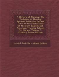 A History of Nursing: The Evolution of Nursing Systems from the Earliest Times to the Foundations of the First English and American Training Schools f