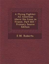 A Flying Fighter: An American Above the Lines in France, Part 603 - Primary Source Edition