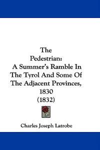 The Pedestrian: A Summer's Ramble In The Tyrol And Some Of The Adjacent Provinces, 1830 (1832)