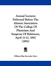 Annual Lectures Delivered Before the Alumni Association of the College of Physicians and Surgeons of Baltimore, April 11-12, 1892