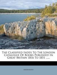 The Classified Index To The London Catalogue Of Books Published In Great Britain 1816 To 1851 ......