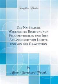 Die Naturliche Wagerechte Richtung Von Pflanzentheilen Und Ihre Abhangigkeit Vom Lichte Und Von Der Gravitation (Classic Reprint)