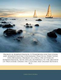 Probate & Administration: A Handbook for Executors and Administrators Containing Practical Directions for Obtaining Probate of a Will Or Letters of Ad