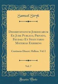 Dissertationum Juridicarum Ex Jure Publico, Privato, Feudali Et Statutario Materias Exhibens, Vol. 7