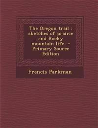 The Oregon Trail: Sketches of Prairie and Rocky Mountain Life - Primary Source Edition