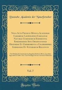 Nova ACTA Physico-Medica Academiae Caesareae Leopoldino-Carolinae Naturae Curiosorum Exhibentia Ephemerides Sive Observationes Historias Et Experimenta a Celeberrimis Germaniae Et Exterarum Regionum, Vol. 7