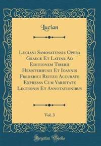 Luciani Samosatensis Opera Graece Et Latine Ad Editionem Tiberii Hemsterhusii Et Ioannis Frederici Reitzii Accurate Expressa Cum Varietate Lectionis Et Annotationibus, Vol. 3 (Classic Reprint)