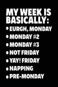 My Week Is Basically: -Eurgh, Monday -Monday #2 -Monday #3 -Not Friday - Yay! Friday - Napping - Pre-Monday: Writing Journal for Kids (Noteb