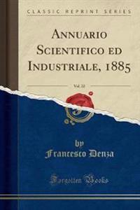 Annuario Scientifico Ed Industriale, 1885, Vol. 22 (Classic Reprint)
