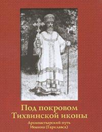 Pod pokrovom Tikhvinskoj ikony. Arkhipastyrskij put Ioanna (Garklavsa)