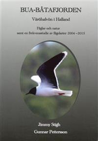 Bua Båtafjorden : Väröhalvön i Halland - fåglar och natur samt en frekvensstudie av fågelarter 2004-2015, en sammanställning av samtliga inom området rapporterade arter