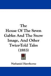 The House of the 7 Gables and the Snow Image, and Other Twice-told Tales