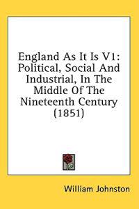 England As It Is V1: Political, Social And Industrial, In The Middle Of The Nineteenth Century (1851)