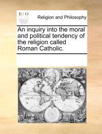 An Inquiry Into the Moral and Political Tendency of the Religion Called Roman Catholic