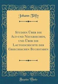 Studien UEber Die Alt-Und Neugriechen, Und UEber Die Lautgeschichte Der Griechischen Buchstaben (Classic Reprint)