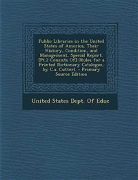 Public Libraries in the United States of America, Their History, Condition, and Management, Special Report. [Pt.2 Consists Of] (Rules for a Printed Di