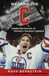 Wearing the C: Leadership Secrets from Hockey's Greatest Captains